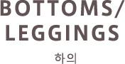 BOTTOMS / LEGGINGS 하의