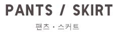 PANTS / SKIRT팬츠ㆍ스커트