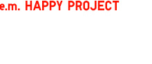 e.m.HAPPY PROJECT