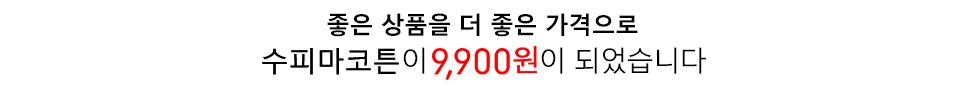 좋은 상품을 더 좋은 가격으로 수피마코튼이 9,900원이 되었습니다.