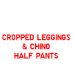WOMEN CROPPED LEGGINGS PANTS & JEANS, MEN CHINO HALF PANTS